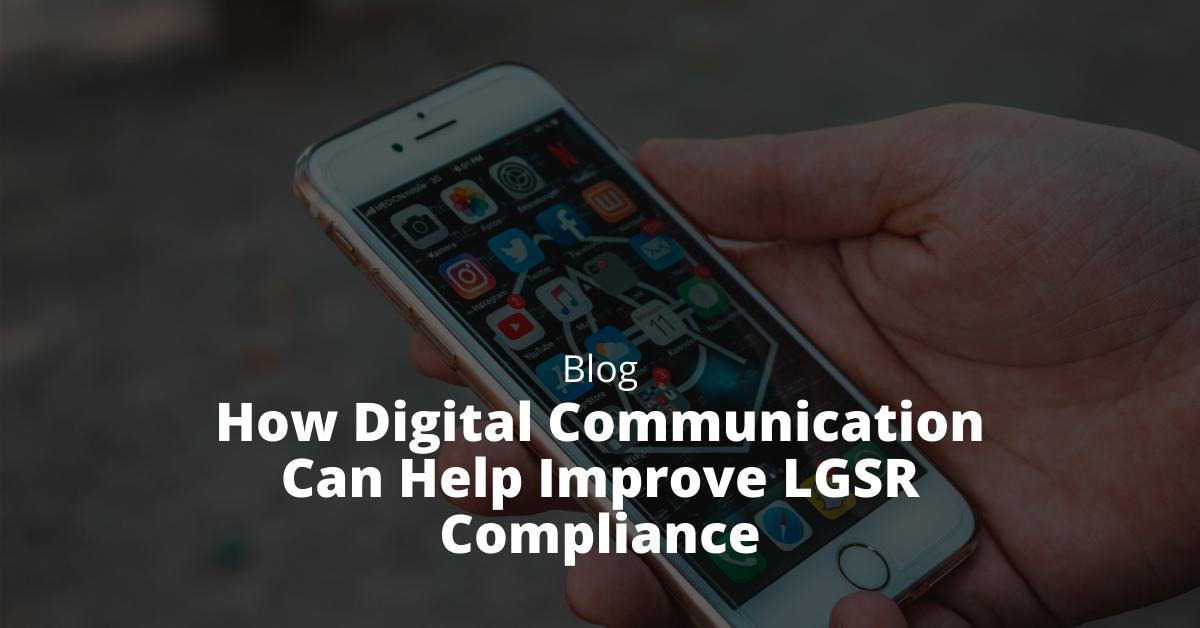 How Digital Communication Can Help Improve LGSR Compliance